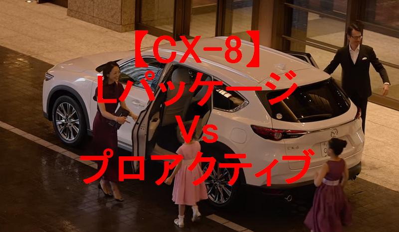 【CX-8】LパッケージVsプロアクティブの違いをグレード別に比較して費用対効果を計測してみる!